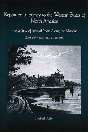 Report on a Journey to the Western States of North America and a Stay of Several Years Along the Missouri (During the Years 1824, '25, '26, 1827)   by Gottfried Duden