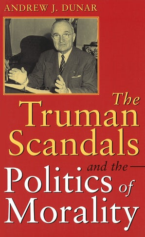 The Truman Scandals and the Politics of Morality Paperback  by Andrew J. Dunar