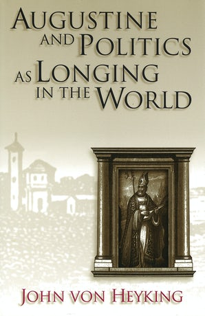Augustine and Politics as Longing in the World Hardcover  by John von Heyking