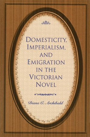 Domesticity, Imperialism, and Emigration in the Victorian Novel Hardcover  by Diana C. Archibald
