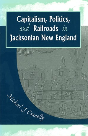Capitalism, Politics, and Railroads in Jacksonian New England Hardcover  by Michael J. Connolly