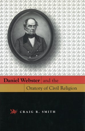 Daniel Webster and the Oratory of Civil Religion Hardcover  by Craig R. Smith