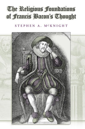 The Religious Foundations of Francis Bacon's Thought Hardcover  by Stephen A. McKnight