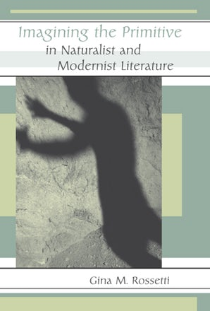 Imagining the Primitive in Naturalist and Modernist Literature Hardcover  by Gina Rossetti