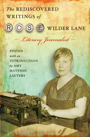 The Rediscovered Writings of Rose Wilder Lane, Literary Journalist Hardcover  by Amy Mattson Lauters