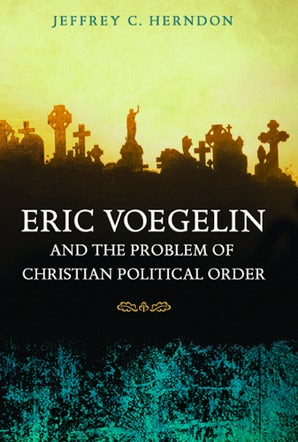 Eric Voegelin and the Problem of Christian Political Order Hardcover  by Jeffrey C. Herndon