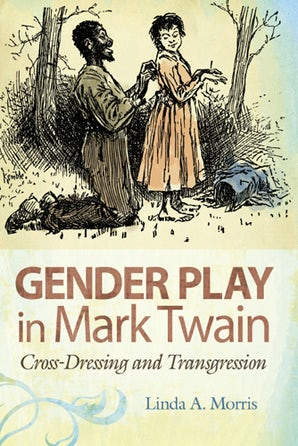 Gender Play in Mark Twain Hardcover  by Linda A. Morris