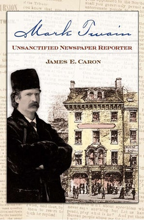 Mark Twain, Unsanctified Newspaper Reporter Hardcover  by James E. Caron