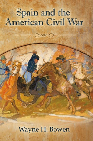 Spain and the American Civil War Hardcover  by Wayne H. Bowen