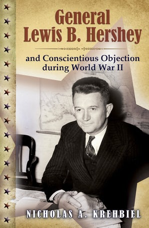 General Lewis B. Hershey and Conscientious Objection during World War II Hardcover  by Nicholas A. Krehbiel