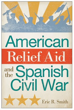American Relief Aid and the Spanish Civil War Hardcover  by Eric R. Smith