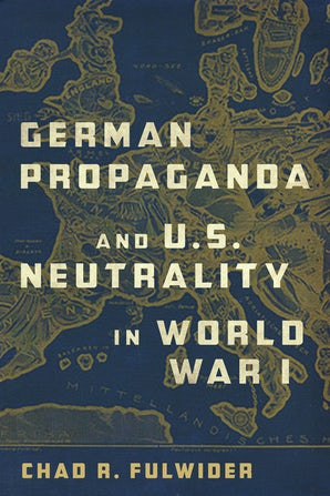 German Propaganda and U.S. Neutrality in World War I Hardcover  by Chad R. Fulwider