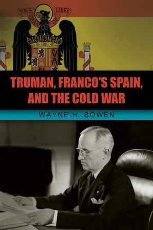 Truman, Franco's Spain, and the Cold War Hardcover  by Wayne H. Bowen