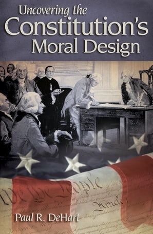 Uncovering the Constitution's Moral Design Paperback  by Paul R. DeHart
