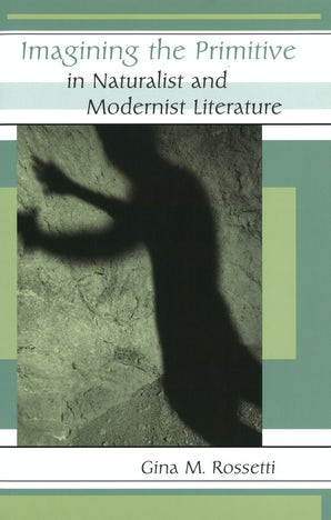 Imagining the Primitive in Naturalist and Modernist Literature Digital download  by Gina Rossetti