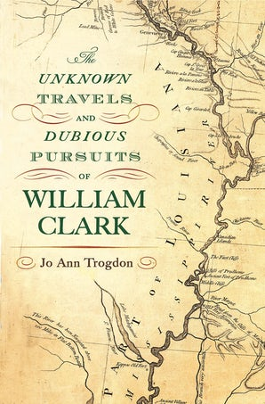 The Unknown Travels and Dubious Pursuits of William Clark Digital download  by Jo Ann Trogdon